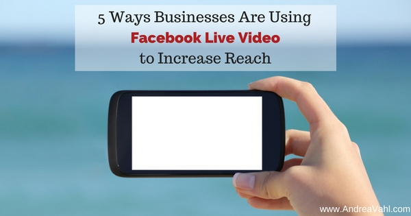 5 Ways Businesses are Using Facebook Live Video to Increase Reach
