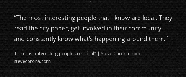 """""""The most interesting people that I know are local. They read the city paper, get involved in their community, and constantly know what's happening around them."""""""