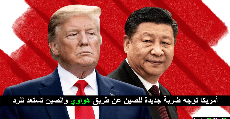 أمريكا توجه ضربة جديدة للصين عن طريق هواوي والصين تستعد للرد