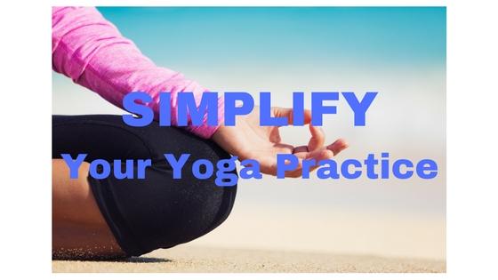 Simplify Your Yoga Practice