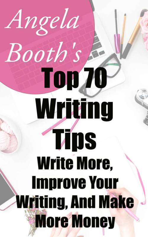 Angela Booth's Top 70 Writing Tips: Write More, Improve Your Writing, And Make More Money