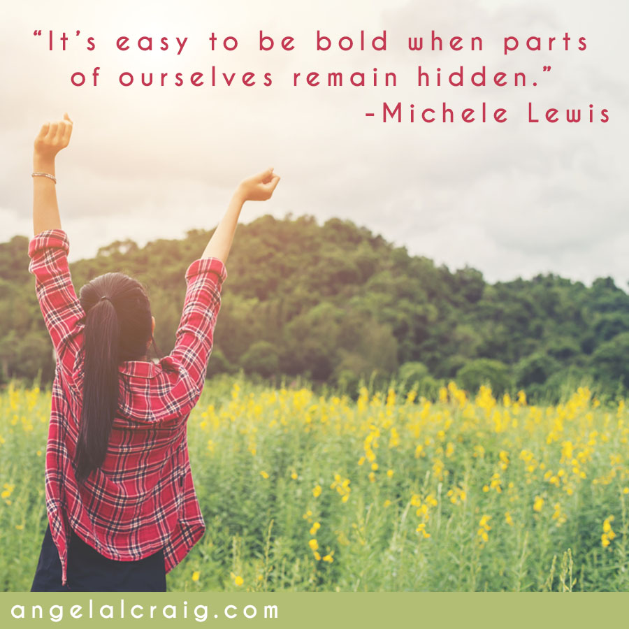 It's easy to be bold when parts of ourselves remain hidden…