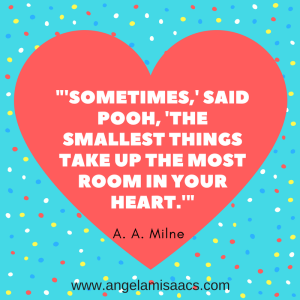 "Quote: ""Sometimes,"" said Pooh, ""The smallest things take up the most room in your heart."" A. A. Milne"