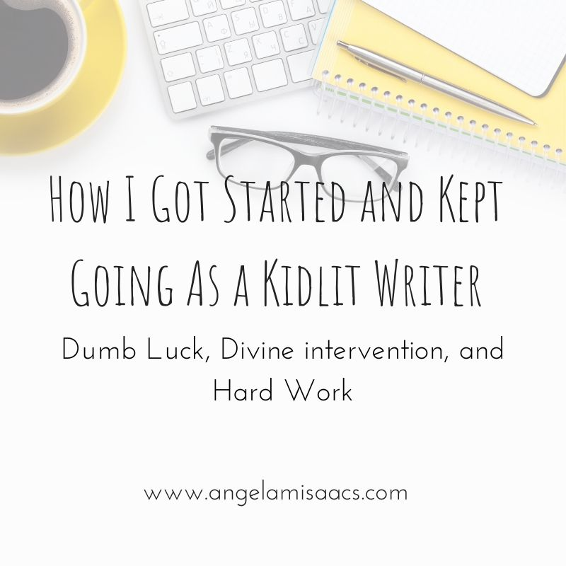 How I Got Started and Kept Going as a Kidlit Writer: Dumb Luck, Divine Intervention, and hard Work