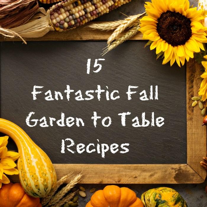 15 Fantastic Fall Garden to Table Recipes