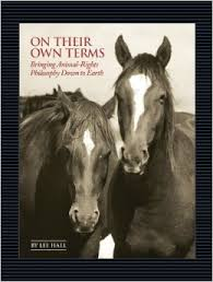 On Their Own Terms: Bringing Animal-Rights Philosophy Down to Earth, by Lee Hall,  Nectar Bat Press (777 Post Road, Suite 205, Darien, CT 06820), 2010. 330 pages, paperback. $17.95.