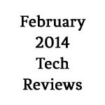 February 2014 Tech Reviews