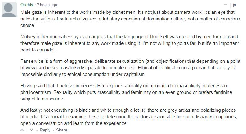Male gaze is inherent to the works made by cishet men. It's not just about camera work. It's an eye that holds the vision of patriarchal values: a tributary condition of domination culture, not a matter of conscious choice. Mulvey in her original essay even argues that the language of film itself was created by men for men and therefore male gaze is inherent to any work made using it. I'm not willing to go as far, but it's an important point to consider. Fanservice is a form of aggressive, deliberate sexualization (and objectification) that depending on a point of view can be seen as/linked/separate from male gaze. Ethical objectification in a patriarchal society is impossible similarly to ethical consumption under capitalism. Having said that, I believe in necessity to explore sexuality not grounded in masculinity, maleness or phallocentrism. Sexuality which puts masculinity and femininity on an even ground or prefers feminine subject to masculine. And lastly: not everything is black and white (though a lot is), there are grey areas and polarizing pieces of media. It's crucial to examine these to determine the factors responsible for such disparity in opinions, open a conversation and learn from the experience.