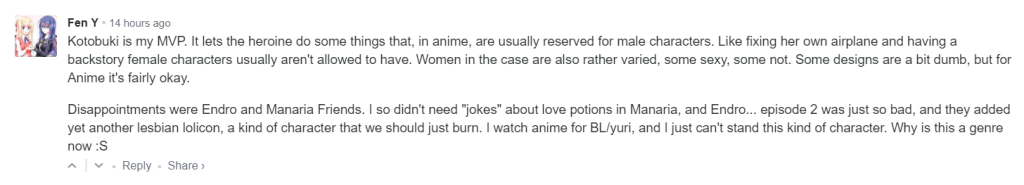 """Kotobuki is my MVP. It lets the heroine do some things that, in anime, are usually reserved for male characters. Like fixing her own airplane and having a backstory female characters usually aren't allowed to have. Women in the case are also rather varied, some sexy, some not. Some designs are a bit dumb, but for Anime it's fairly okay.  Disappointments were Endro and Manaria Friends. I so didn't need """"jokes"""" about love potions in Manaria, and Endro... episode 2 was just so bad, and they added yet another lesbian lolicon, a kind of character that we should just burn. I watch anime for BL/yuri, and I just can't stand this kind of character. Why is this a genre now :S"""