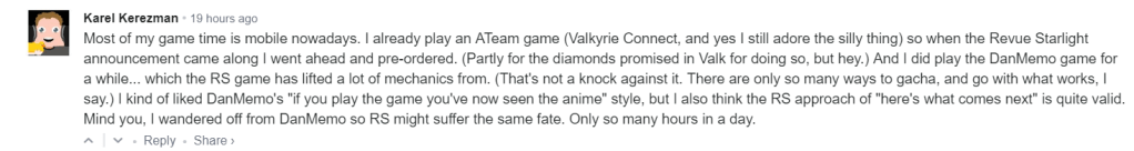 "Most of my game time is mobile nowadays. I already play an ATeam game (Valkyrie Connect, and yes I still adore the silly thing) so when the Revue Starlight announcement came along I went ahead and pre-ordered. (Partly for the diamonds promised in Valk for doing so, but hey.) And I did play the DanMemo game for a while... which the RS game has lifted a lot of mechanics from. (That's not a knock against it. There are only so many ways to gacha, and go with what works, I say.) I kind of liked DanMemo's ""if you play the game you've now seen the anime"" style, but I also think the RS approach of ""here's what comes next"" is quite valid. Mind you, I wandered off from DanMemo so RS might suffer the same fate. Only so many hours in a day."