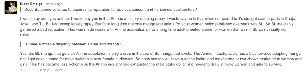 Does BL anime continue to deserve its reputation for dubious consent and nonconsensual content? I would say both yes and no. I would say yes in that BL has a history of being rapey. I would say no in that when compared to it's straight counterparts in Shojo, Josei, and TL. BL isn't exceptionally rapey. But for a long time the only manga and anime for adult women being published overseas was BL. So BL inevitably garnered a bad reputation. This was made worse with Anime adaptations. For a long time adult oriented anime for women that wasn't BL was virtually non existent.  Is there a notable disparity between anime and manga? Yes, the BL manga that gets an Anime adaptation is only a drop in the sea of BL manga that exists. The Anime industry sadly has a bias towards adapting manga and light novels made for male audiences over female audiences. So each season will have a dozen Isekai and maybe one or two shows marketed to women and girls. This has became less extreme as the Anime industry has exhausted the male otaku dollar and needs to draw in more women and girls to survive.