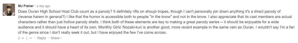 """Does Ouran High School Host Club count as a parody? It definitely rifts on shoujo tropes, though I can't personally pin down anything it's a direct parody of (reverse harem in general?) I like that the humor is accessible both to people """"in the know"""" and not in the know. I also appreciate that its cast members are actual characters rather than just hollow parody shells. I think both of these elements are key to making a great parody series -- it should be enjoyable for a wide audience and it should have a heart of its own. Monthly Girls' Nozaki-kun is another good, more recent example in the same vein as Ouran. I wouldn't say I'm a fan of the genre since I don't really seek it out, but I have enjoyed the few I've come across."""