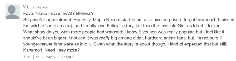 Fave: *deep inhale* EASY BREEZY Surprise/disappointment: Honestly, Magia Record started out as a nice surprise (I forgot how much I missed the witches' art direction), and I really love Felicia's story, but then the Invisible Girl arc killed it for me. What show do you wish more people had watched: I know Eizouken was really popular, but I feel like it should've been bigger. I noticed it was really big among older, hardcore anime fans, but I'm not sure if younger/newer fans were as into it. Given what the story is about though, I kind of expected that but still. Kanamori. Need I say more?