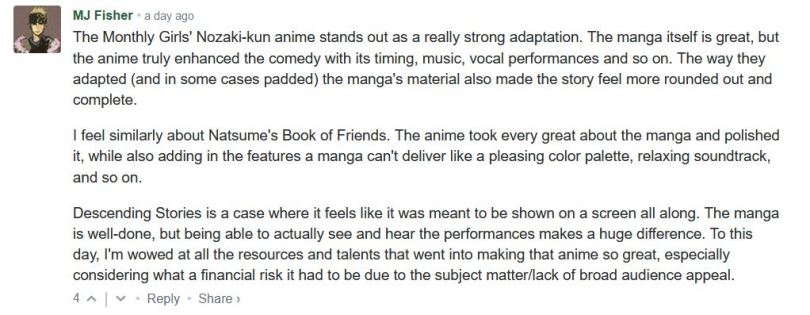 The Monthly Girls' Nozaki-kun anime stands out as a really strong adaptation. The manga itself is great, but the anime truly enhanced the comedy with its timing, music, vocal performances and so on. The way they adapted (and in some cases padded) the manga's material also made the story feel more rounded out and complete.  I feel similarly about Natsume's Book of Friends. The anime took every great about the manga and polished it, while also adding in the features a manga can't deliver like a pleasing color palette, relaxing soundtrack, and so on.  Descending Stories is a case where it feels like it was meant to be shown on a screen all along. The manga is well-done, but being able to actually see and hear the performances makes a huge difference. To this day, I'm wowed at all the resources and talents that went into making that anime so great, especially considering what a financial risk it had to be due to the subject matter/lack of broad audience appeal.