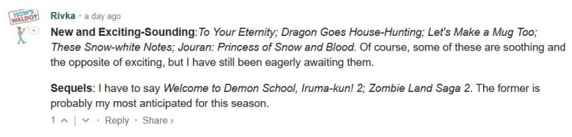 New and Exciting-Sounding:To Your Eternity; Dragon Goes House-Hunting; Let's Make a Mug Too; These Snow-white Notes; Jouran: Princess of Snow and Blood. Of course, some of these are soothing and the opposite of exciting, but I have still been eagerly awaiting them.  Sequels: I have to say Welcome to Demon School, Iruma-kun! 2; Zombie Land Saga 2. The former is probably my most anticipated for this season.
