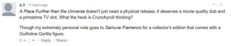 A Place Further than the Universe doesn't just need a physical release, it deserves a movie quality dub and a primetime TV slot. What the heck is Crunchyroll thinking?  Though my extremely personal vote goes to Samurai Flamenco for a collector's edition that comes with a Guillotine Gorilla figure.