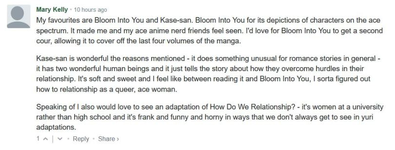 My favourites are Bloom Into You and Kase-san. Bloom Into You for its depictions of characters on the ace spectrum. It made me and my ace anime nerd friends feel seen. I'd love for Bloom Into You to get a second cour, allowing it to cover off the last four volumes of the manga.  Kase-san is wonderful the reasons mentioned - it does something unusual for romance stories in general - it has two wonderful human beings and it just tells the story about how they overcome hurdles in their relationship. It's soft and sweet and I feel like between reading it and Bloom Into You, I sorta figured out how to relationship as a queer, ace woman.  Speaking of I also would love to see an adaptation of How Do We Relationship? - it's women at a university rather than high school and it's frank and funny and horny in ways that we don't always get to see in yuri adaptations.