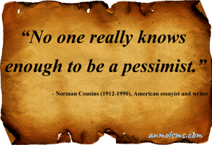 No one really knows enough to be a pessimist.‐ Norman Cousins (1912-1990), American essayist and writer