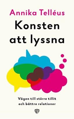 Bokomslag: Konsten att lyssna. Omslaget har ljusbeige bakgrundsfärg med prat och tänkbubblor i rosa, gult och blått. Dessa objekt korsar varandra så att färgen grön bildas i mitten. Annika Telléus står i rosa och Konsten att lyssna i svart.