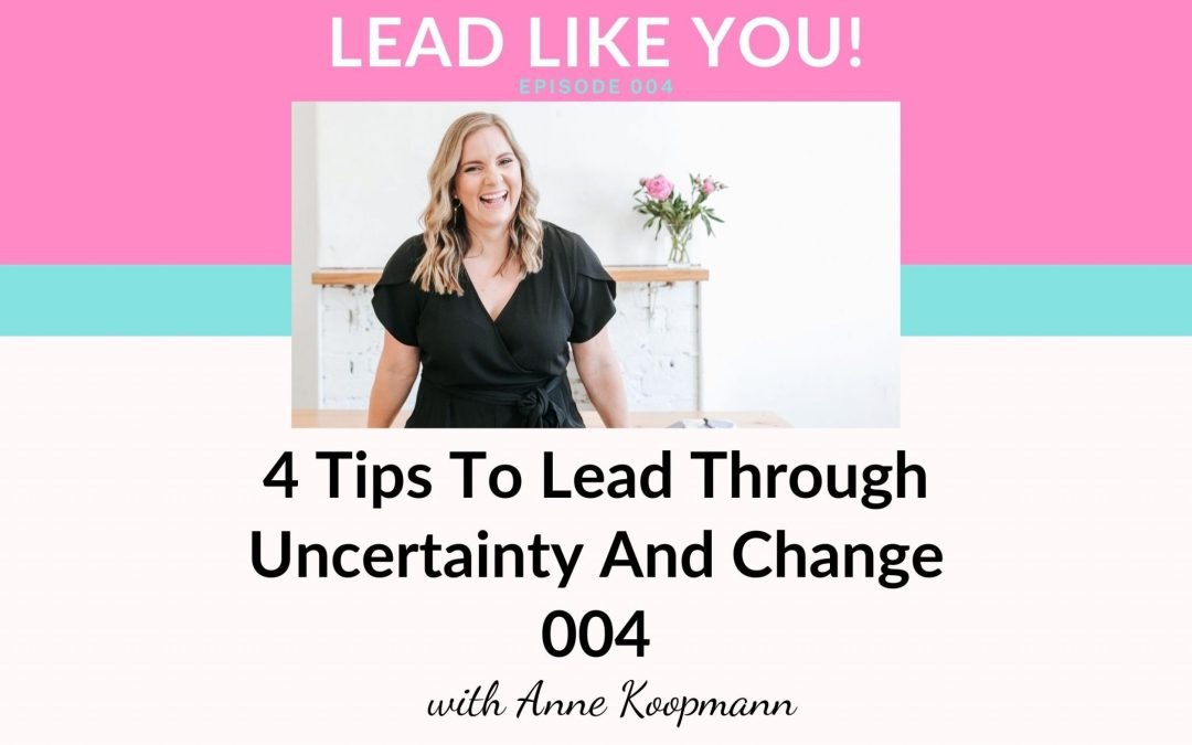 Ep004: 4 Tips To Lead Through Uncertainty And Change