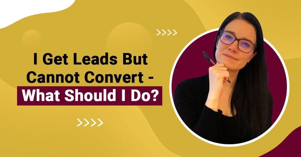 a blog featured image with a topic title about I Get Leads But Cannot Convert - What Should I Do?