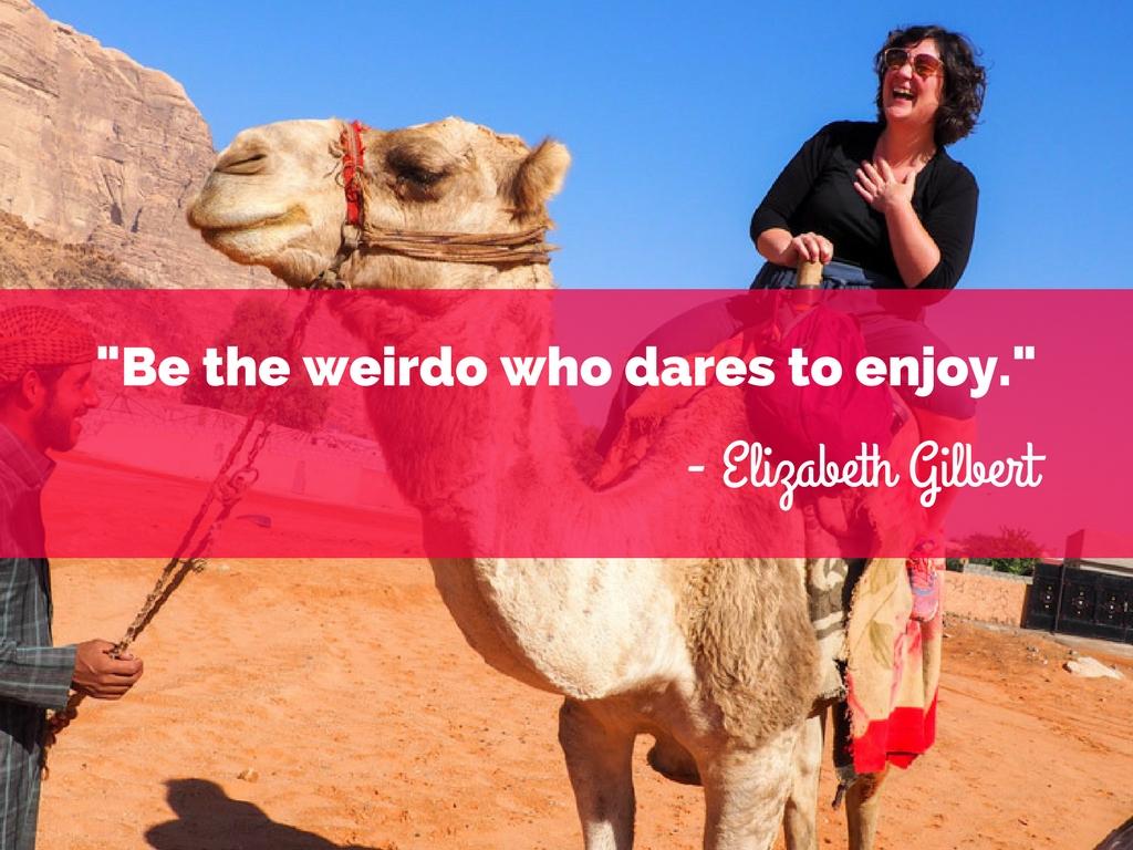Be the weirdo who dares to enjoy