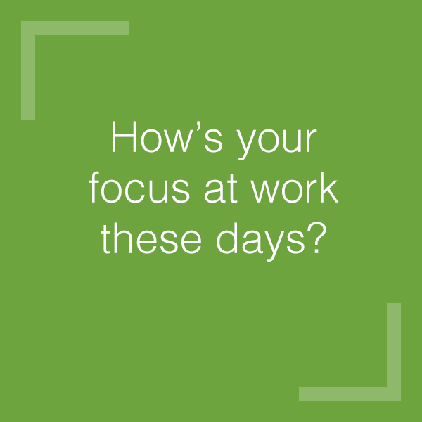 How's your focus at work these days?