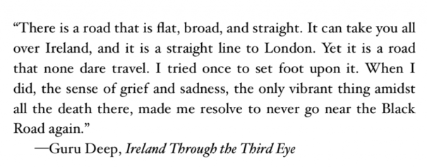"""There is a road that is flat, broad, and straight. It can take you all over Ireland, and it is a straight line to London. Yet it is a road that none dare travel. I tried once to set foot upon it. When I did, the sense of grief and sadness, the only vibrant thing amidst all the death there, made me resolve to never go near the Black Road again."" —Guru Deep, Ireland Through the Third Eye"