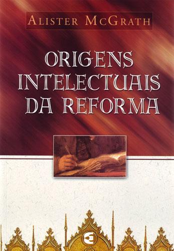 McGRATH, Alister - As origens intelectuais da Reforma