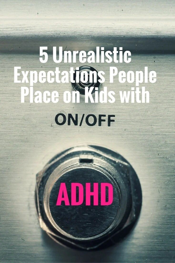 Link Between Adhd Academic Expectations >> 5 Unrealistic Expectations People Place On Kids With Adhd