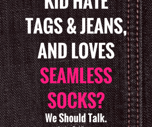 Does your Child Hate Tags & Jeans and Loves Seamless socks? We Should Talk.