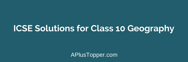 ICSE Solutions for Class 10 Geography - A Plus Topper
