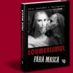 ECUMENISMUL FARA MASCA – O carte ce cuprinde tot ce nu s-a spus pana acum despre erezia ereziilor: ecumenismul