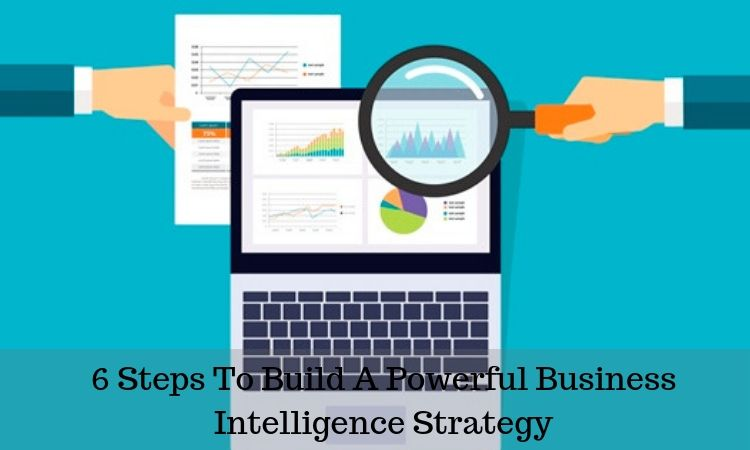 6 Steps to Build a Powerful Business Intelligence Strategy