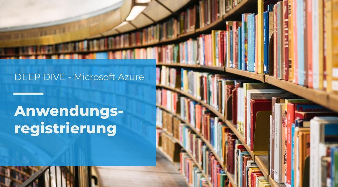 DEEP DIVE – Tutorial: Microsoft Azure Anwendungsregistrierung