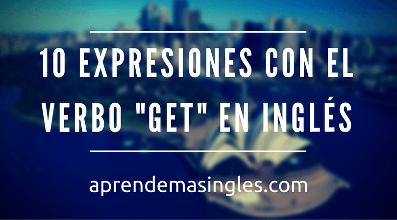 10 Expresiones Con El Verbo Get En Inglés Video Y Ejemplos