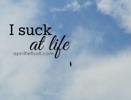 I Suck At Life.