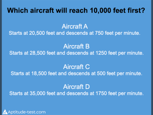 Test question: Which aircraft will reach 10,000 feet first?   Aircraft A:  Starts at 20,500 feet and descends at 750 feet per minute.   Aircraft B:  Starts at 28,500 feet and descends at 1250 feet per minute.   Aircraft C:  Starts at 18,500 feet and descends at 500 feet per minute.   Aircraft D:  Starts at 35,000 feet and descends at 1750 feet per minute.