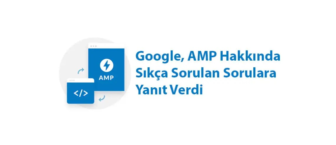 Google, AMP Hakkında Sıkça Sorulan Sorulara Yanıt Verdi