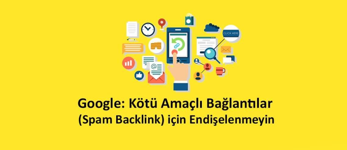 Google: Kötü Amaçlı Bağlantılar (Spam Backlink) için Endişelenmeyin