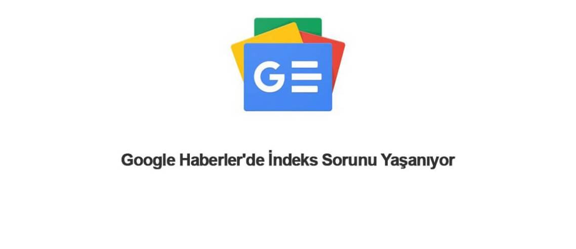 Google Haberler'de İndeks Sorunu Yaşanıyor