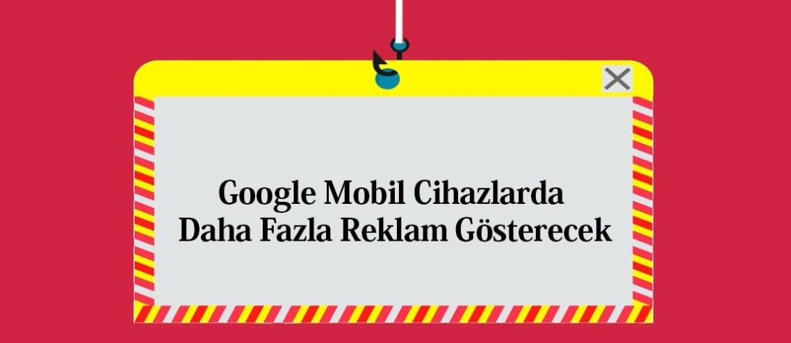 Google Mobil Cihazlarda Daha Fazla Reklam Gösterecek