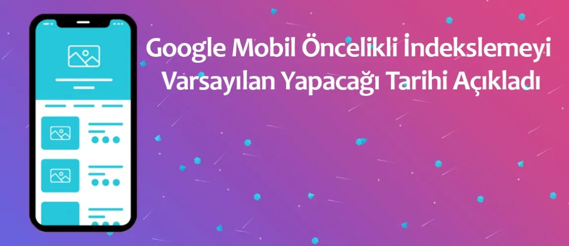 Google Mobil Öncelikli İndekslemeyi Varsayılan Yapacağı Tarihi Açıkladı