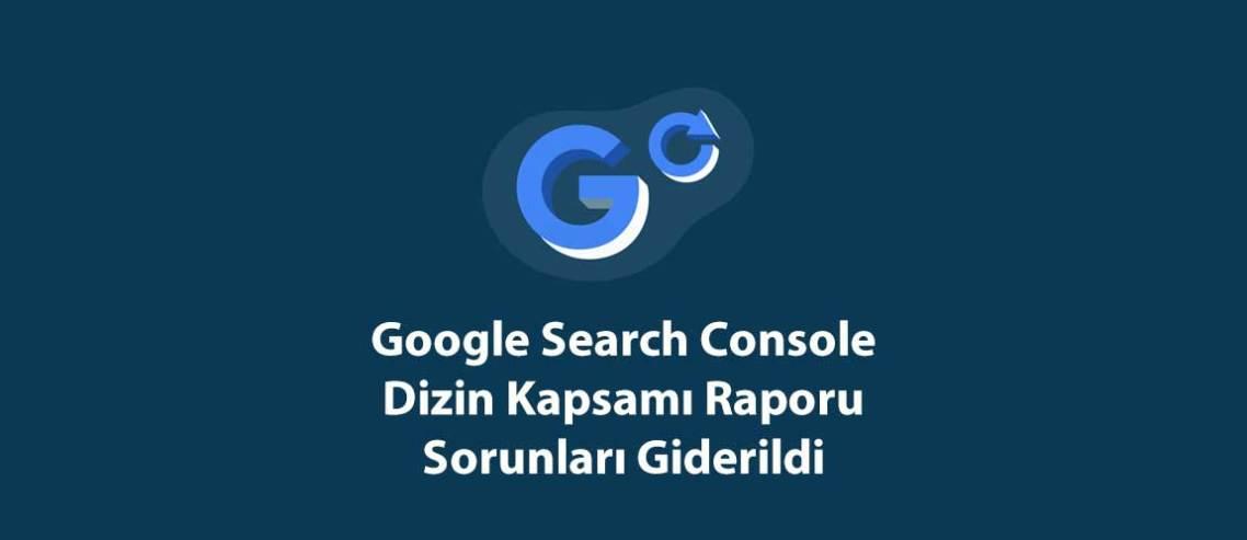 Google Search Console Dizin Kapsamı Raporu Sorunları Giderildi