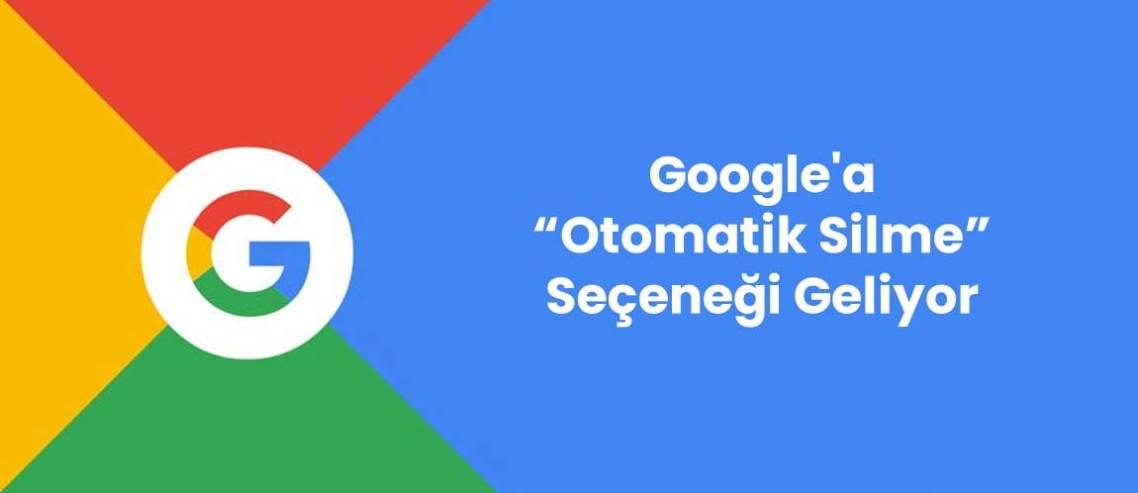 Google'a Otomatik Silme Seçeneği Geliyor