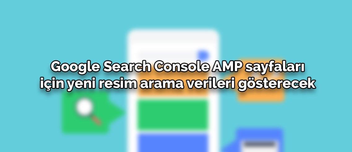 Google Search Console AMP sayfaları için yeni resim arama verileri gösterecek