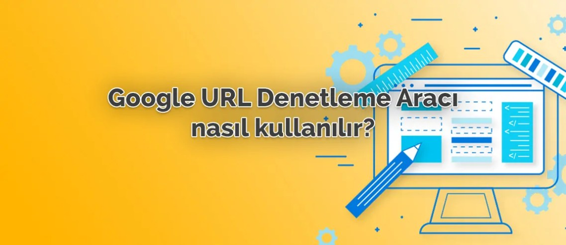 Google URL Denetleme Aracı Nasıl Kullanılır?
