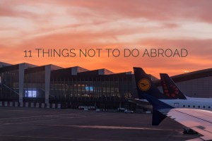 11 Things Not to Do While Traveling || What to Avoid on Your Next Adventure