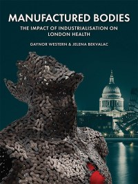 Front cover of the book 'Manufactured Bodies: the impact of industrialisation on London health'