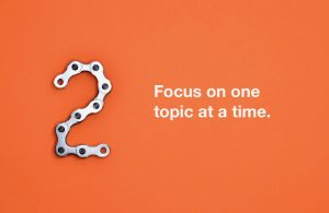Rule 2: Focus on one topic at a time.